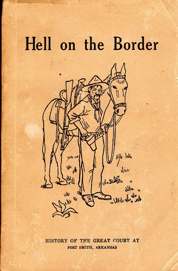 HELL ON THE BORDER.  A HISTORY OF THE GREAT UNITED STATES CRIMINAL COURT AT FORT SMITH AND OF CRIMES AND CRIMINALS IN THE INDIAN TERRITORY AND THE TRIALS AND PUNISHMENT THEREOF BEFORE HIS HONOR UNITED STATES JUDGE, ISAAC C. PARKER…